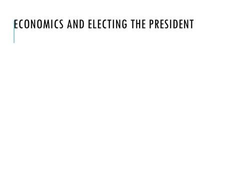 Economics and Electing the President