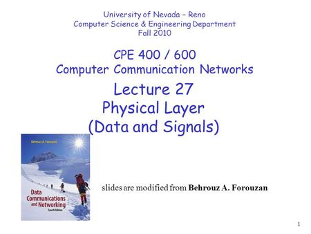 1 Lecture 27 Physical Layer (Data and Signals) University of Nevada – Reno Computer Science & Engineering Department Fall 2010 CPE 400 / 600 Computer Communication.