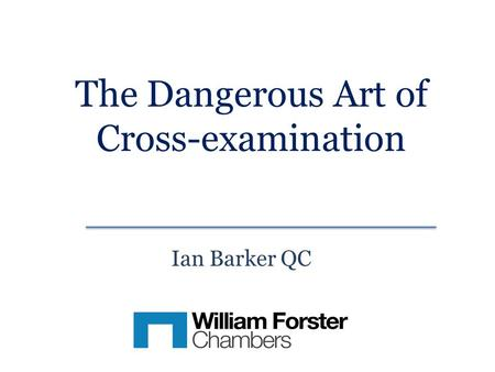 The Dangerous Art of Cross-examination Ian Barker QC.