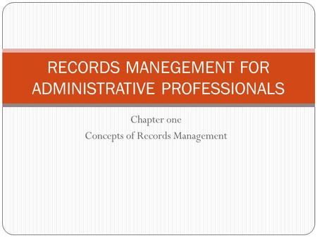 Chapter one Concepts of Records Management RECORDS MANEGEMENT FOR ADMINISTRATIVE PROFESSIONALS.