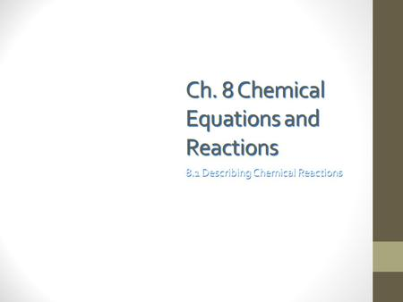 Ch. 8 Chemical Equations and Reactions 8.1 Describing Chemical Reactions.