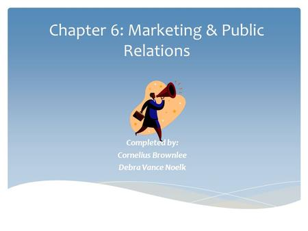Chapter 6: Marketing & Public Relations Completed by: Cornelius Brownlee Debra Vance Noelk.