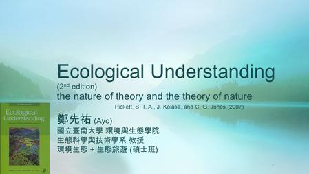 Ecological Understanding (2 nd edition) the nature of theory and the theory of nature 鄭先祐 (Ayo) 國立臺南大學 環境與生態學院 生態科學與技術學系 教授 環境生態 + 生態旅遊 ( 碩士班 ) Pickett,