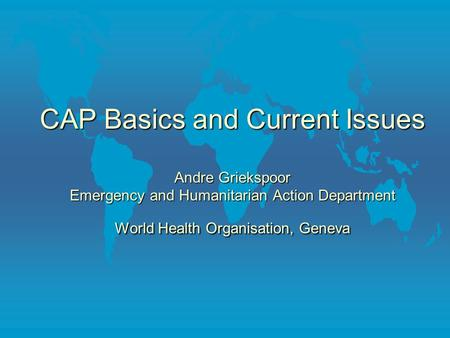 CAP Basics and Current Issues Andre Griekspoor Emergency and Humanitarian Action Department World Health Organisation, Geneva.