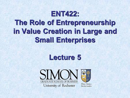 ENT422: The Role of Entrepreneurship in Value Creation in Large and Small Enterprises Lecture 5.