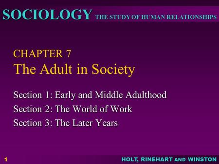 THE STUDY OF HUMAN RELATIONSHIPS SOCIOLOGY HOLT, RINEHART AND WINSTON 1 CHAPTER 7 The Adult in Society Section 1: Early and Middle Adulthood Section 2: