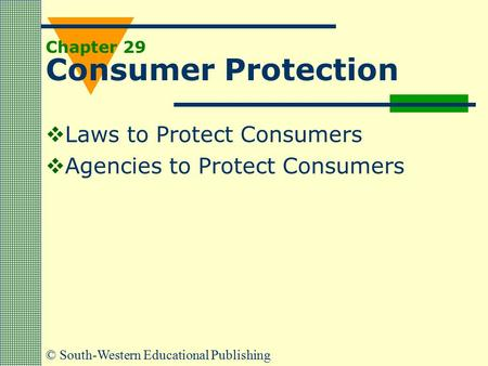 © South-Western Educational Publishing Chapter 29 Consumer Protection  Laws to Protect Consumers  Agencies to Protect Consumers.