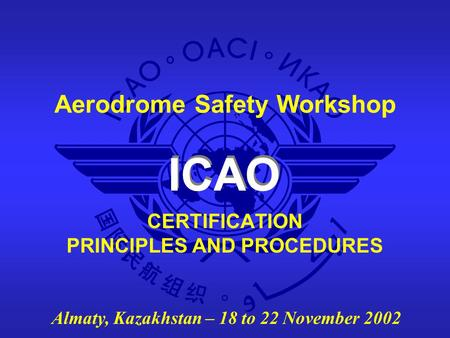 ICAO Aerodrome Safety Workshop Almaty, Kazakhstan – 18 to 22 November 2002 CERTIFICATION PRINCIPLES AND PROCEDURES.