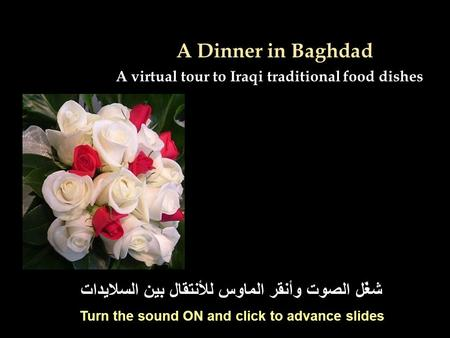 A Dinner in Baghdad A virtual tour to Iraqi traditional food dishes شغّل الصوت وأنقر الماوس للأنتقال بين السلايدات Turn the sound ON and click to advance.