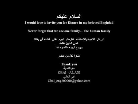 السلام عليكم I would love to invite you for Dinner in my beloved Baghdad Never forget that we are one family… the human family الى كل الاحبه والاصدقاء.