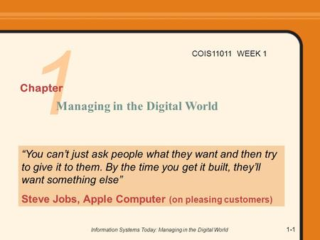 "Information Systems Today: Managing in the Digital World 1-1 1 ""You can't just ask people what they want and then try to give it to them. By the time you."