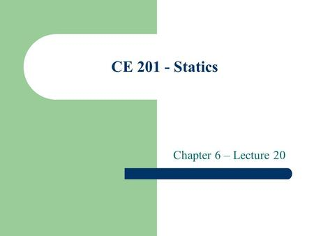 CE 201 - Statics Chapter 6 – Lecture 20. THE METHOD OF JOINTS All joints are in equilibrium since the truss is in equilibrium. The method of joints is.