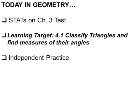 TODAY IN GEOMETRY…  STATs on Ch. 3 Test  Learning Target: 4.1 Classify Triangles and find measures of their angles  Independent Practice.