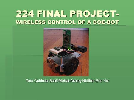 224 FINAL PROJECT- WIRELESS CONTROL OF A BOE-BOT Tom Cohlmia-Scott Moffat-Ashley Nidiffer-Eric Yim.