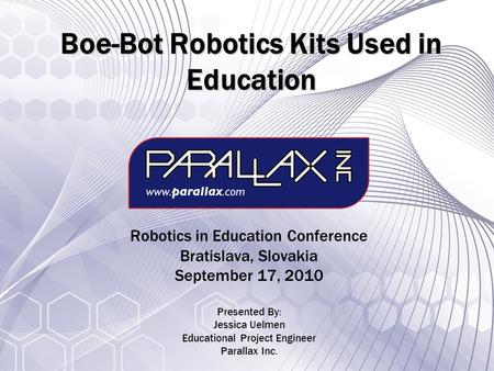 Boe-Bot Robotics Kits Used in Education Robotics in Education Conference Bratislava, Slovakia September 17, 2010 Presented By: Jessica Uelmen Educational.
