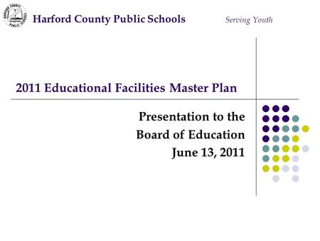 2011 Educational Facilities Master Plan Presentation to the Board of Education June 13, 2011 Harford County Public Schools Serving Youth.
