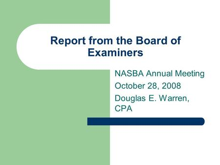 Report from the Board of Examiners NASBA Annual Meeting October 28, 2008 Douglas E. Warren, CPA.