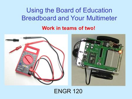 Using the Board of Education Breadboard and Your Multimeter ENGR 120 Work in teams of two!