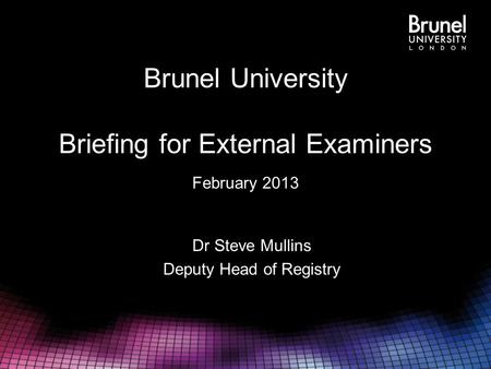 Brunel University Briefing for External Examiners February 2013 Dr Steve Mullins Deputy Head of Registry.