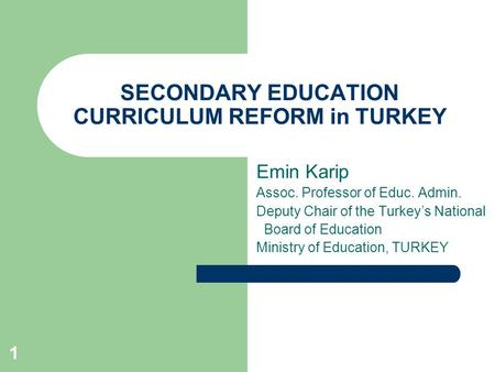 1 SECONDARY EDUCATION CURRICULUM REFORM in TURKEY Emin Karip Assoc. Professor of Educ. Admin. Deputy Chair of the Turkey's National Board of Education.