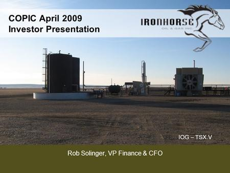 IOG – TSX.V COPIC April 2009 Investor Presentation Rob Solinger, VP Finance & CFO.
