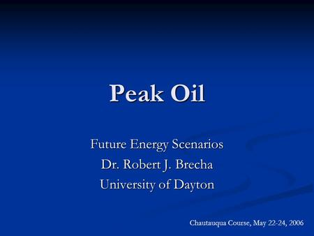 Peak Oil Future Energy Scenarios Dr. Robert J. Brecha University of Dayton Chautauqua Course, May 22-24, 2006.