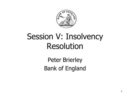 1 Session V: Insolvency Resolution Peter Brierley Bank of England.