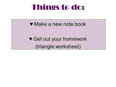 Things to do: ♥Make a new note book ♥Get out your homework (triangle worksheet)
