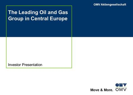 OMV Aktiengesellschaft Move & More. The Leading Oil and Gas Group in Central Europe Investor Presentation.