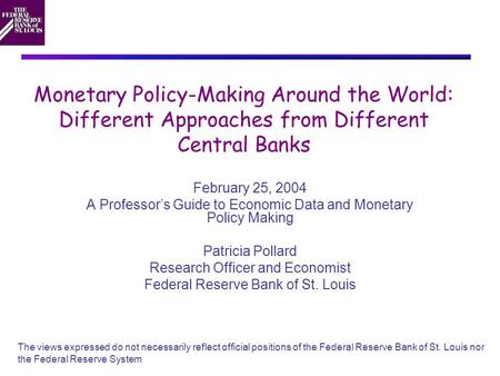 Monetary Policy-Making Around the World: Different Approaches from Different Central Banks February 25, 2004 A Professor's Guide to Economic Data and Monetary.
