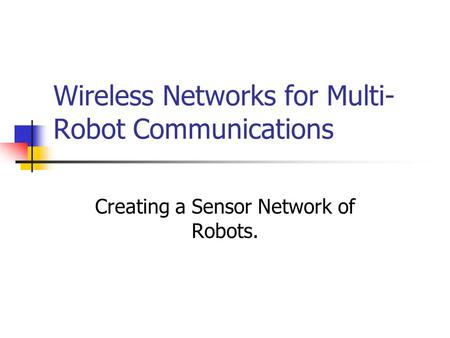 Wireless Networks for Multi- Robot Communications Creating a Sensor Network of Robots.