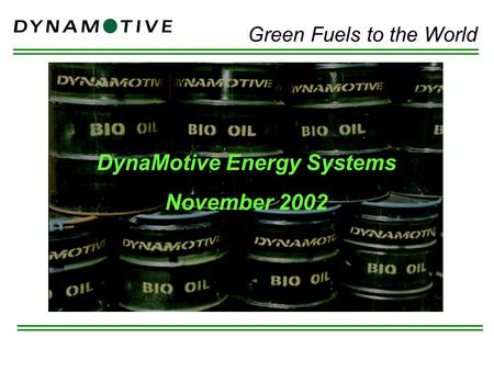DynaMotive Energy Systems November 2002 Green Fuels to the World.