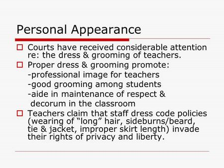 Personal Appearance  Courts have received considerable attention re: the dress & grooming of teachers.  Proper dress & grooming promote: -professional.