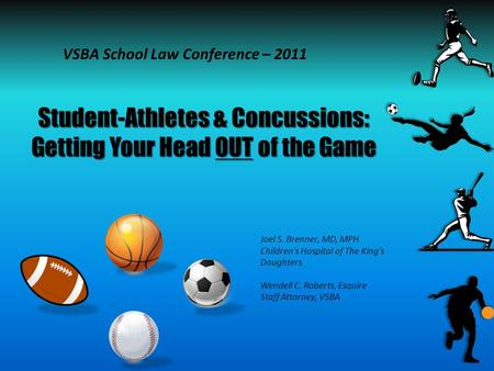 Student-Athletes & Concussions: Getting Your Head OUT of the Game VSBA School Law Conference – 2011 Joel S. Brenner, MD, MPH Children's Hospital of The.