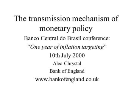 "The transmission mechanism of monetary policy Banco Central do Brasil conference: ""One year of inflation targeting"" 10th July 2000 Alec Chrystal Bank of."