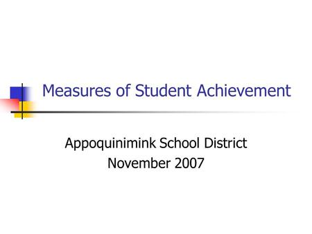 Measures of Student Achievement Appoquinimink School District November 2007.