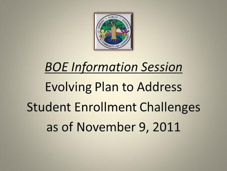 BOE Information Session Evolving Plan to Address Student Enrollment Challenges as of November 9, 2011.