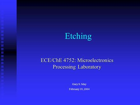 Etching ECE/ChE 4752: Microelectronics Processing Laboratory Gary S. May February 19, 2004.