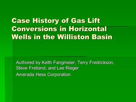 Case History of Gas Lift Conversions in Horizontal Wells in the Williston Basin Authored by Keith Fangmeier, Terry Fredrickson, Steve Fretland, and Lee.