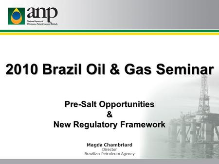 2010 Brazil Oil & Gas Seminar Magda Chambriard Director Brazilian Petroleum Agency Pre-Salt Opportunities & New Regulatory Framework.