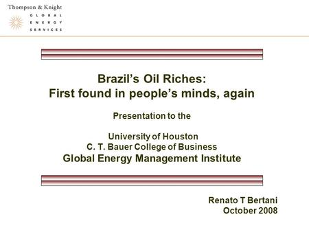 Brazil's Oil Riches: First found in people's minds, again Presentation to the University of Houston C. T. Bauer College of Business Global Energy Management.