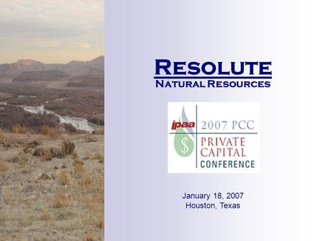 Resolute Natural Resources January 18, 2007 Houston, Texas.