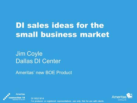 For producer or registered representatives use only. Not for use with clients. DI sales ideas for the small business market Jim Coyle Dallas DI Center.
