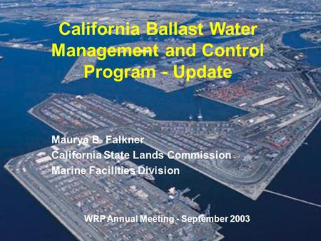 California Ballast Water Management and Control Program - Update Maurya B. Falkner California State Lands Commission Marine Facilities Division WRP Annual.