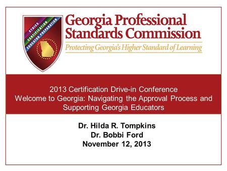 2013 Certification Drive-in Conference Welcome to Georgia: Navigating the Approval Process and Supporting Georgia Educators Dr. Hilda R. Tompkins Dr. Bobbi.