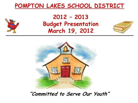 "2012 – 2013 Budget Presentation March 19, 2012 POMPTON LAKES SCHOOL DISTRICT ""Committed to Serve Our Youth"""