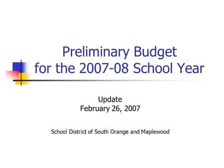 Preliminary Budget for the 2007-08 School Year Update February 26, 2007 School District of South Orange and Maplewood.
