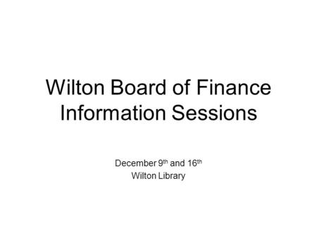 Wilton Board of Finance Information Sessions December 9 th and 16 th Wilton Library.