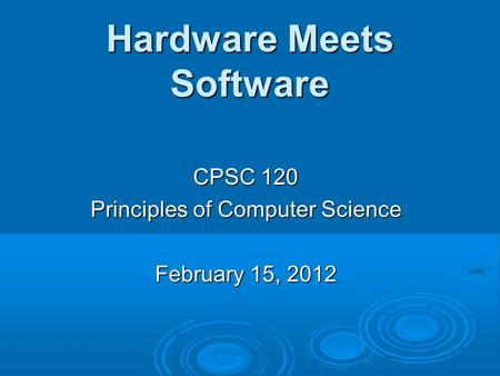 Hardware Meets Software CPSC 120 Principles of Computer Science February 15, 2012.