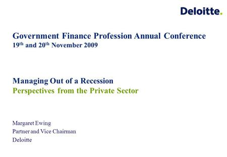 Government Finance Profession Annual Conference 19 th and 20 th November 2009 Margaret Ewing Partner and Vice Chairman Deloitte Managing Out of a Recession.